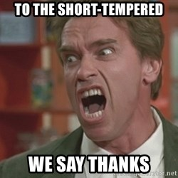 Arnold - to the short-tempered we say thanks