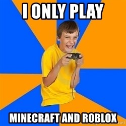 Annoying Gamer Kid - I only play  Minecraft and roblox