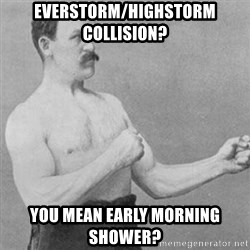 overly manly man - Everstorm/highstorm collision? you mean early morning shower?