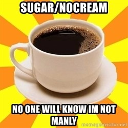 Cup of coffee - Sugar/nocream no one will know im not manly