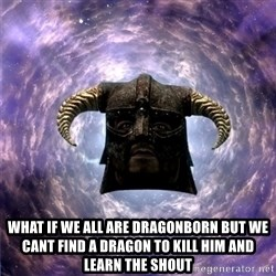 Skyrim -  what if we all are dragonborn but we cant find a dragon to kill him and learn the shout