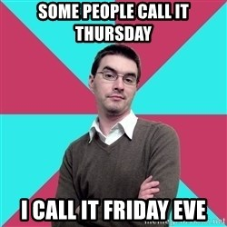 Privilege Denying Dude - some people call it thursday i call it friday eve