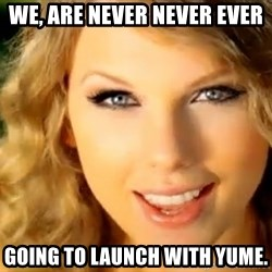 Taylor Swift - We, are never never ever going to launch with Yume.