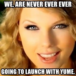 Taylor Swift - We, are never ever ever going to launch with yume.