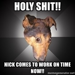 Depression Dog - HOLY SHIT!! nICK COMES TO WORK ON TIME NOW!!
