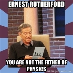 maury povich lol - ERNEST RUTHERFORD You are not the father of PHysics