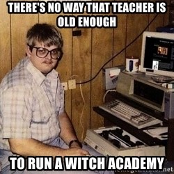 Nerd - THERE'S NO WAY THAT TEACHER IS OLD ENOUGH TO RUN A WITCH ACADEMY