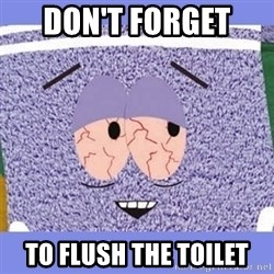 Towelie - Don't forget  To flush the toIlet