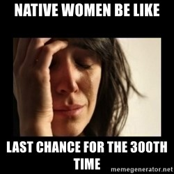 todays problem crying woman - NATive Women be liKe Last chance for the 300th tiMe