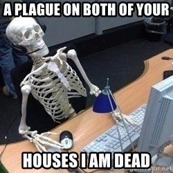 skeleton waiting still again - A plague on both of your  houses i am dead
