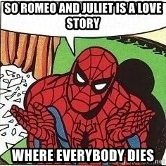 Question Spiderman - So ROmeo and Juliet is a love story where everybody dies