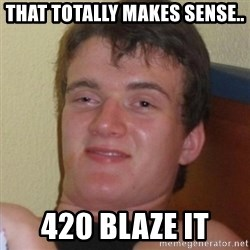 Really highguy - that totally makes sense.. 420 blaze it