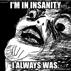 Extreme Rage Face - I'M IN INSANITY I ALWAYS WAS.
