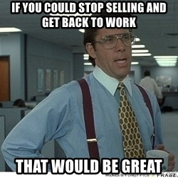 That would be great - if you could stop selling and get back to work that would be great