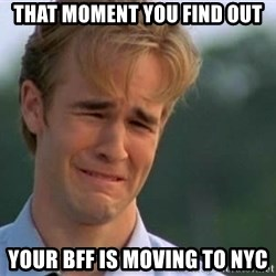 James Van Der Beek - that moment you find out your bff is moving to nyc