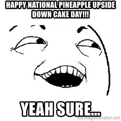Yeah sure - Happy national pineapple upside down cake day!!! yeah sure...