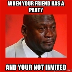crying michael jordan - when your friend has a party and your not invited