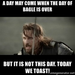 But it is not this Day ARAGORN - A Day May Come When The day of bagle is over but it is not this day. today we toast!
