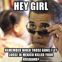 Obamawtf - Hey girl Remember when those guns i let loose in mexico killed your husband?