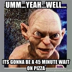 Smeagol - Umm...Yeah...well... Its gonna be a 45 MINUTE wait on pizza