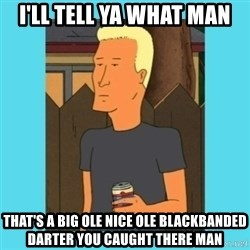Boomhauer - I'LL tell ya what man That's a big ole nice ole blackbanded DARTER you caught there man