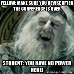 you have no power here - Fellow: make sure you revise after the conference is over Student: you have NO power here!