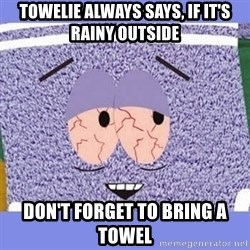 Towelie - towelie always says, if it's rainy outside Don't forget to bring a towel