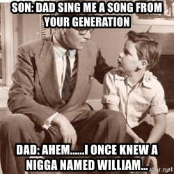 Racist Father - Son: Dad sing me a song from your generation DAd: Ahem......I once knew a nigga named william...