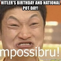 Impossibru Guy - Hitler's birthday and national pot day!