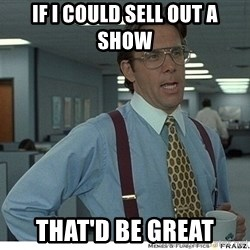 That would be great - If I could sell out a show that'd be great