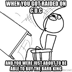 Desk Flip Rage Guy - when you got raided on C.O.C and you were just about to be able to buy the barb king