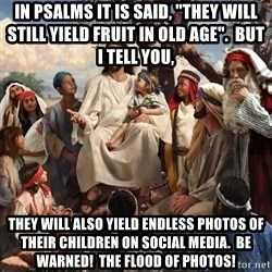 "storytime jesus - In psalms it is said, ""they will still yield fruit in old age"".  But I tell you, They will also yield endless photos of their children on social media.  Be warned!  The flood of photos!"