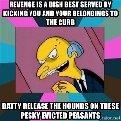 Mr. Burns - Revenge is a dish best served by kicking you and your belongings to the curb Batty release the hounds on these pesky evicted peasants
