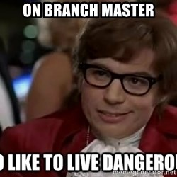 I too like to live dangerously - on branch master