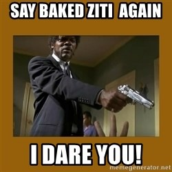 say what one more time - Say baked ziti  again  I dare you!