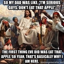 "storytime jesus - So my Dad was like, ""I'm serious guys, don't eat that apple"" The first thing Eve did was eat that apple. So Yeah, that's basically why I am here."