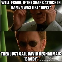"Csi - Well, frank, if the shark attack in game 4 was like ""Jaws""  then just call DAVID DESHARMAIS ""brody"""