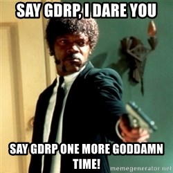 Jules Say What Again - SAY GDRP, I DARE YOU SAY GDRP ONE MORE GODDAMN TIME!