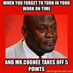 crying michael jordan - When you forget to turn in your work on time and mr.cognee takes off 5 points