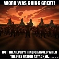 until the fire nation attacked. - Work was going great! but then everything changed when the fire nation attacked.