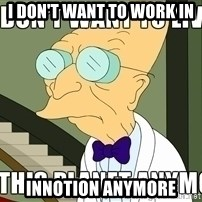 I Dont Want To Live On This Planet Anymore - I DON't want to work IN  innotion anymore