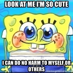 Epic Spongebob Face - Look At me i'm so cute I can do no harm to myself or others