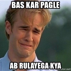 Crying Man - Bas kar pagle ab rulayega kya