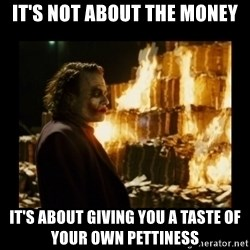 Not about the money joker - It's Not about the money It's about giving you a taste of your own pettiness