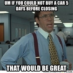 That would be great - Um if you could not buy a car 5 days before closing That would be great