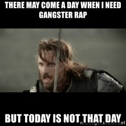 But it is not this Day ARAGORN - There may come a day when I need Gangster Rap But Today is not that Day