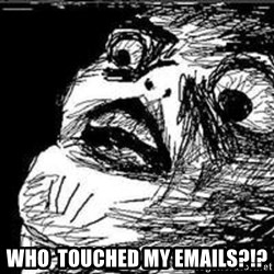 Omg Rage Guy -  who  touched my emails?!?