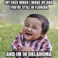 evil plan kid - My face when I woke up and you're still in Florida And im in Oklahoma