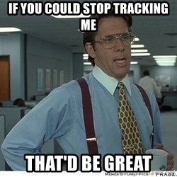 That would be great - IF YOU COULD STOP TRACKING ME THAT'D BE GREAT