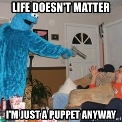 Bad Ass Cookie Monster - Life doesn't matter I'm just a puppet anyway